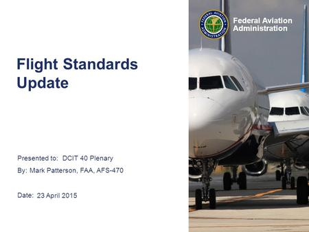 Presented to: By: Date: Federal Aviation Administration DCIT 40 Plenary Mark Patterson, FAA, AFS-470 23 April 2015 Flight Standards Update.