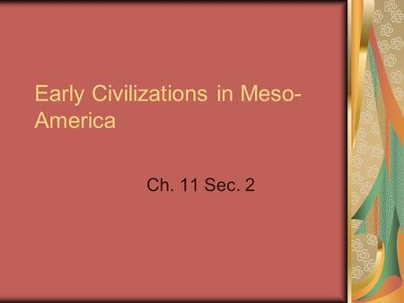 Early Civilizations in Meso- America Ch. 11 Sec. 2.