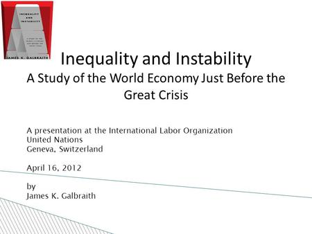 A presentation at the International Labor Organization United Nations Geneva, Switzerland April 16, 2012 by James K. Galbraith Inequality and Instability.