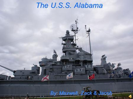 The U.S.S. Alabama The U.S.S. Alabama By: Maxwell, Zack & Jacob.