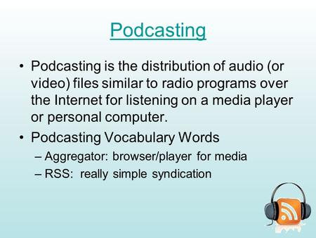 Podcasting Podcasting is the distribution of audio (or video) files similar to radio programs over the Internet for listening on a media player or personal.