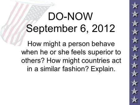 DO-NOW September 6, 2012 How might a person behave when he or she feels superior to others? How might countries act in a similar fashion? Explain.