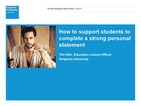 Tim Dhir, Education Liaison Officer| 30/09/15 How to support students to complete a strong personal statement Tim Dhir, Education Liaison Officer Kingston.