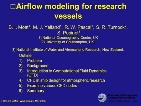 Airflow modeling for research vessels B. I. Moat 1, M. J. Yelland 1, R. W. Pascal 1, S. R. Turnock 2, S. Popinet 3 1) National Oceanography Centre, UK.