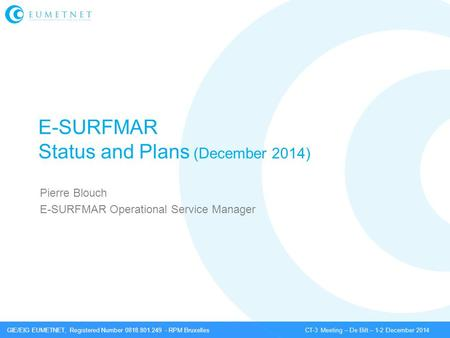 GIE/EIG EUMETNET, Registered Number 0818.801.249 - RPM Bruxelles CT-3 Meeting – De Bilt – 1-2 December 2014 E-SURFMAR Status and Plans (December 2014)