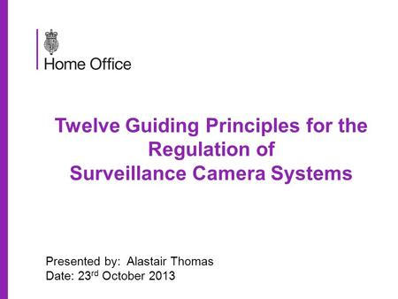 Twelve Guiding Principles for the Regulation of Surveillance Camera Systems Presented by: Alastair Thomas Date: 23 rd October 2013.