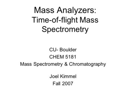 Mass Analyzers : Time-of-flight Mass Spectrometry CU- Boulder CHEM 5181 Mass Spectrometry & Chromatography Joel Kimmel Fall 2007.