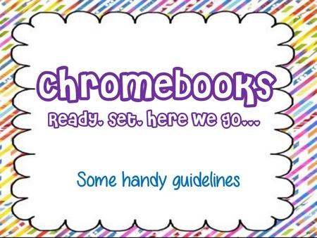 Chromebooks Ready, set, here we go... Some handy guidelines.