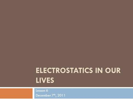 ELECTROSTATICS IN OUR LIVES Lesson 6 December 7 th, 2011.