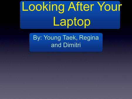 Looking After Your Laptop By: Young Taek, Regina and Dimitri.