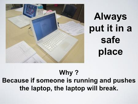 Always put it in a safe place Why ? Because if someone is running and pushes the laptop, the laptop will break.