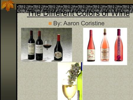 The Different Colors of Wine By: Aaron Coristine.