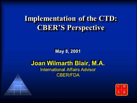 Implementation of the CTD: CBER'S Perspective May 8, 2001 Joan Wilmarth Blair, M.A. International Affairs Advisor CBER/FDA May 8, 2001 Joan Wilmarth Blair,