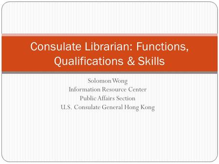 Solomon Wong Information Resource Center Public Affairs Section U.S. Consulate General Hong Kong Consulate Librarian: Functions, Qualifications & Skills.