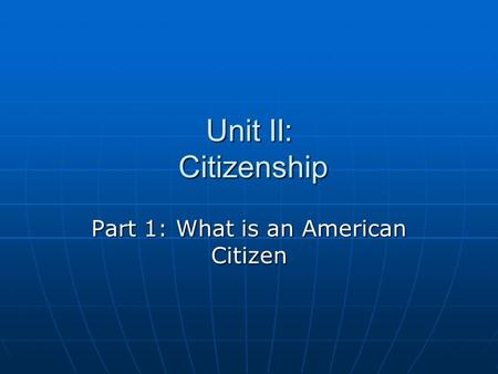 Unit II: Citizenship Part 1: What is an American Citizen.