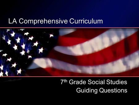 LA Comprehensive Curriculum 7 th Grade Social Studies Guiding Questions.