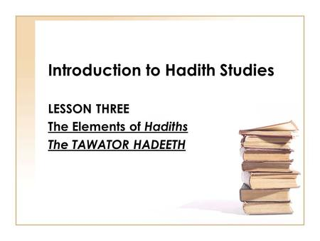 Introduction to Hadith Studies LESSON THREE The Elements of Hadiths The TAWATOR HADEETH.