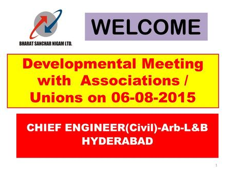 CHIEF ENGINEER(Civil)-Arb-L&B HYDERABAD Developmental Meeting with Associations / Unions on 06-08-2015 WELCOME 1.