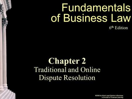 ©2005 by West Legal Studies in Business A Division of Thomson Learning Fundamentals of Business Law 6 th Edition Chapter 2 Traditional and Online Dispute.