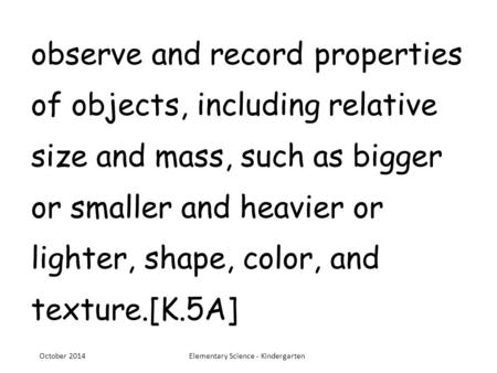 Observe and record properties of objects, including relative size and mass, such as bigger or smaller and heavier or lighter, shape, color, and texture.[K.5A]