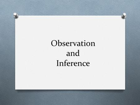 Observation and Inference. Observation vs. Inference O Observation O A factual description based on our five senses O Not based on opinion O Would not.