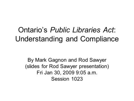 Ontario's Public Libraries Act: Understanding and Compliance By Mark Gagnon and Rod Sawyer (slides for Rod Sawyer presentation) Fri Jan 30, 2009 9:05 a.m.