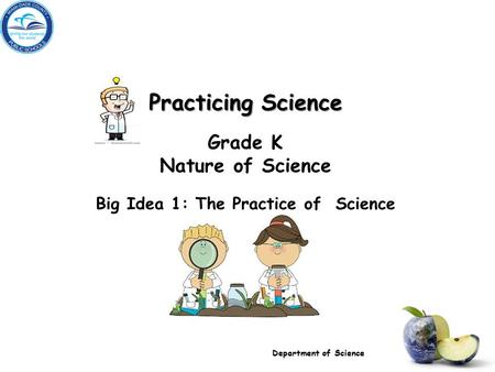 Practicing Science Grade K Nature of Science Big Idea 1: The Practice of Science Department of Science.