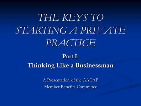 THE KEYS TO STARTING A PRIVATE PRACTICE Part I: Thinking Like a Businessman A Presentation of the AACAP Member Benefits Committee.