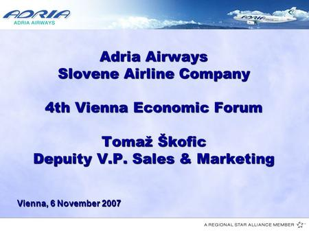 1 Adria Airways Slovene Airline Company 4th Vienna Economic Forum Tomaž Škofic Depuity V.P. Sales & Marketing Vienna, 6 November 2007.