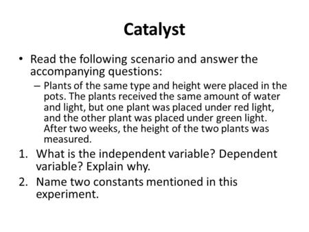Catalyst Read the following scenario and answer the accompanying questions: – Plants of the same type and height were placed in the pots. The plants received.
