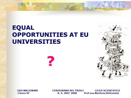 EQUAL OPPORTUNITIES AT EU UNIVERSITIES ? ISIS MALIGNANI CERVIGNANO DEL FRIULI LICEO SCIENTIFICO Classe VC A. S. 2007-2008 Prof.ssa Marilena Beltramini.