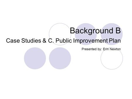 Background B Case Studies & C. Public Improvement Plan Presented by: Erin Newton.