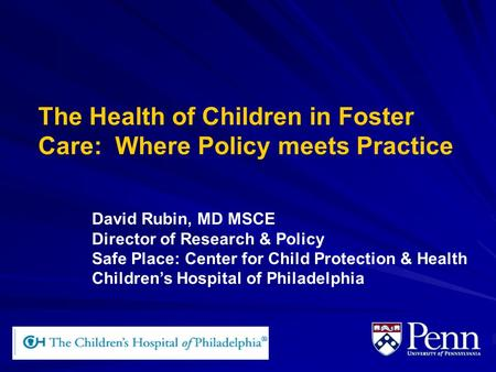 The Health of Children in Foster Care: Where Policy meets Practice David Rubin, MD MSCE Director of Research & Policy Safe Place: Center for Child Protection.