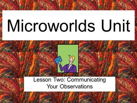 Microworlds Unit Lesson Two: Communicating Your Observations.