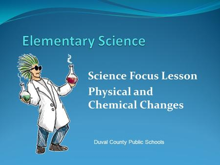Science Focus Lesson Physical and Chemical Changes Duval County Public Schools.