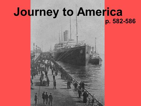 Journey to America p. 582-586. Step One The voyage – 12 days to cross Atlantic; several weeks to cross Pacific. Steerage – cheapest tickets; the poor.