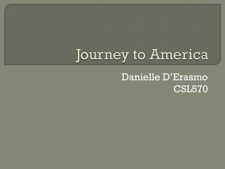 Danielle D'Erasmo CSL570. Many immigrants left their homelands because they felt that a better life was waiting for them in America. Some had lost their.