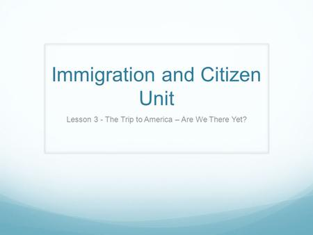 Immigration and Citizen Unit Lesson 3 - The Trip to America – Are We There Yet?