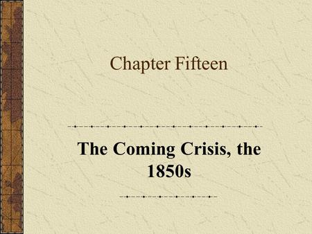 Chapter Fifteen The Coming Crisis, the 1850s. Chapter Focus Questions 1.Why did the Whigs and Democrats fail to find a lasting political compromise on.