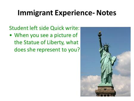 Immigrant Experience- Notes Student left side Quick write: When you see a picture of the Statue of Liberty, what does she represent to you?