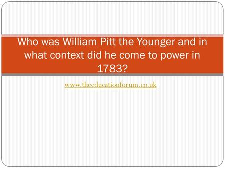 Www.theeducationforum.co.uk Who was William Pitt the Younger and in what context did he come to power in 1783?