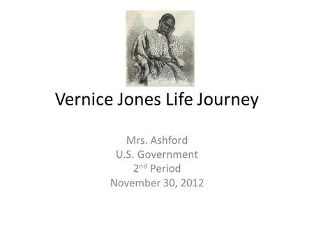Vernice Jones Life Journey Mrs. Ashford U.S. Government 2 nd Period November 30, 2012.
