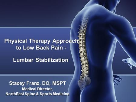 Physical Therapy Approach to Low Back Pain - Lumbar Stabilization Stacey Franz, DO, MSPT Medical Director, NorthEast Spine & Sports Medicine Medical Director,