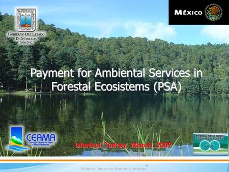Morelos, tierra de libertad y trabajo Payment for Ambiental Services in Forestal Ecosistems (PSA) Istanbul, Turkey, March, 2009.