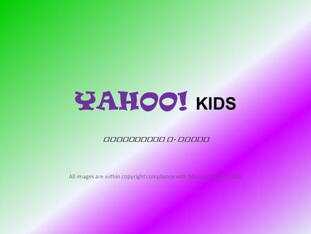 YAHOO! KIDS Jacqueline L. Depto All images are within copyright compliance with Microsoft Office 2010.