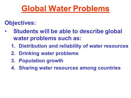 Global Water Problems Objectives: Students will be able to describe global water problems such as: 1.Distribution and reliability of water resources 2.Drinking.