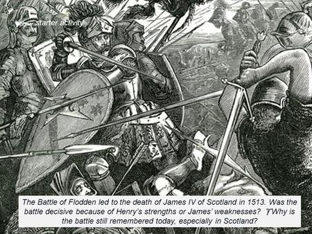  starter activity The Battle of Flodden led to the death of James IV of Scotland in 1513. Was the battle decisive because of Henry's strengths or James'