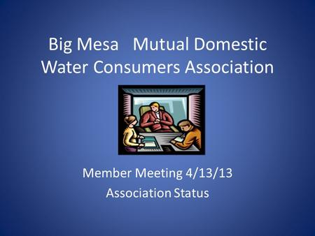 Big Mesa Mutual Domestic Water Consumers Association Member Meeting 4/13/13 Association Status.