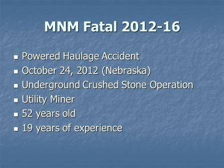 MNM Fatal 2012-16 Powered Haulage Accident Powered Haulage Accident October 24, 2012 (Nebraska) October 24, 2012 (Nebraska) Underground Crushed Stone Operation.