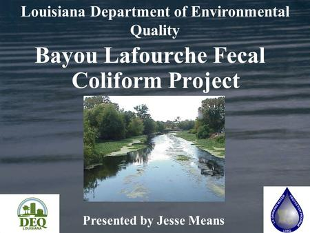 Bayou Lafourche Fecal Coliform Project Presented by Jesse Means Louisiana Department of Environmental Quality.